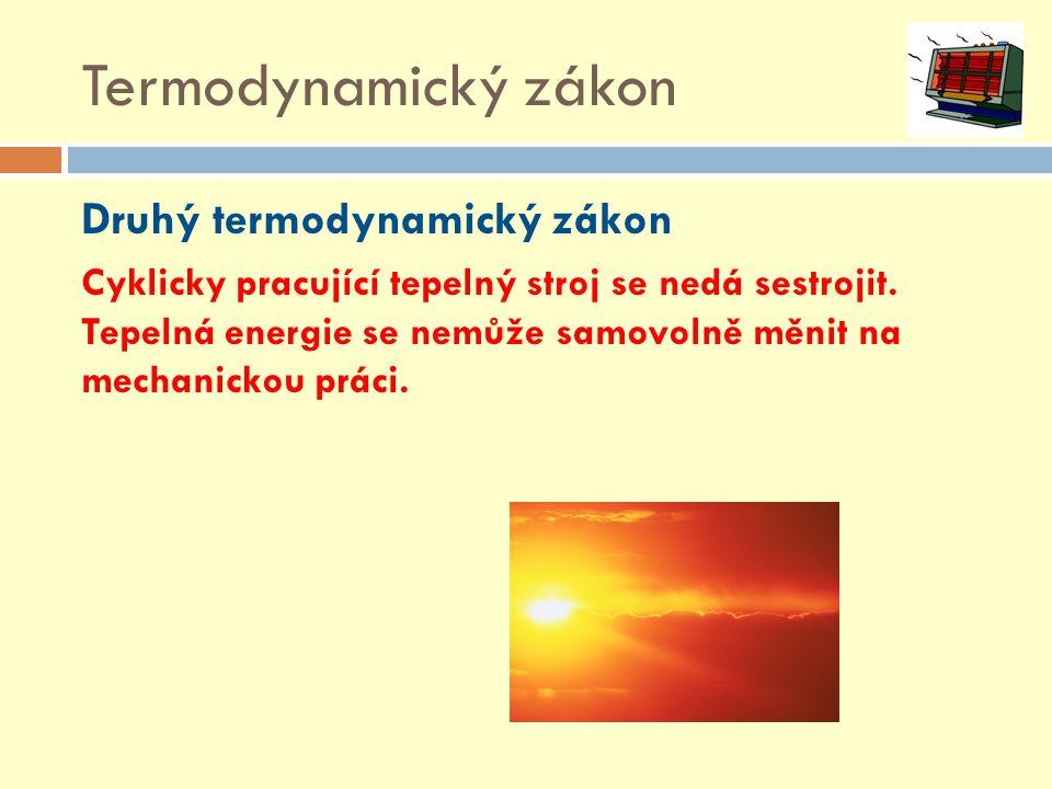 Termodynamický zákon Druhý termodynamický zákon Cyklicky pracující tepelný stroj se nedá sestrojit. Tepelná energie se nemůže samovolně měnit na mecha