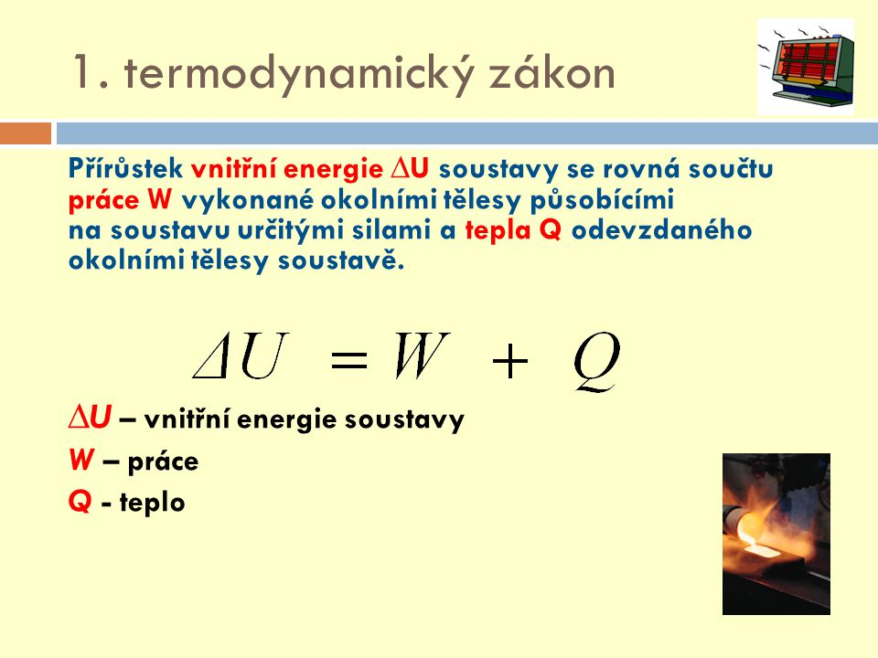 1. termodynamický zákon Přírůstek vnitřní energie ∆U soustavy se rovná součtu práce W vykonané okolními tělesy působícími na soustavu určitými silami