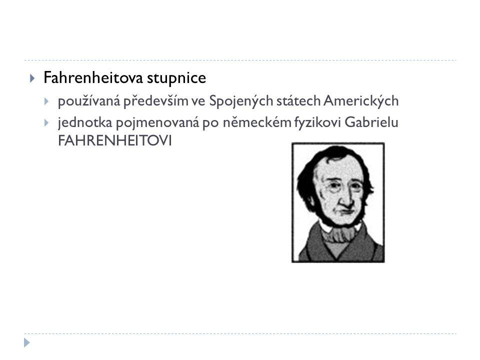  Fahrenheitova stupnice  používaná především ve Spojených státech Amerických  jednotka pojmenovaná po německém fyzikovi Gabrielu FAHRENHEITOVI