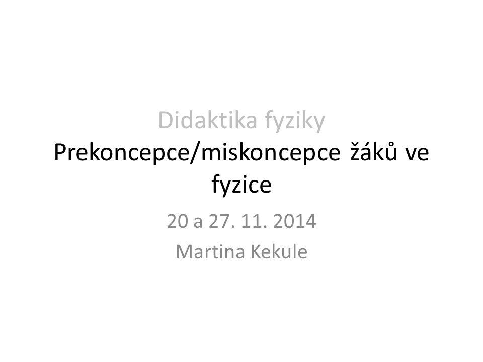 Didaktika fyziky Prekoncepce/miskoncepce žáků ve fyzice 20 a 27. 11. 2014 Martina Kekule