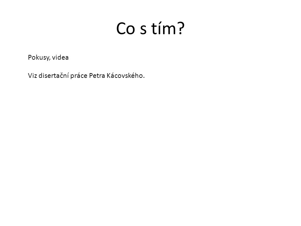 Co s tím? Pokusy, videa Viz disertační práce Petra Kácovského.