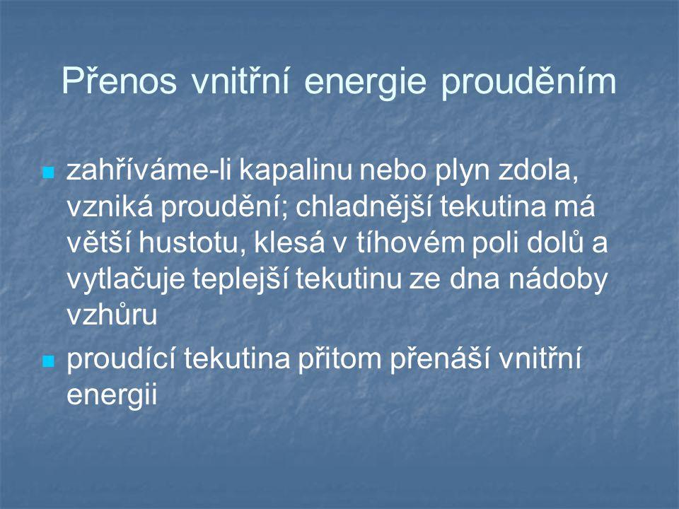 Přenos vnitřní energie prouděním zahříváme-li kapalinu nebo plyn zdola, vzniká proudění; chladnější tekutina má větší hustotu, klesá v tíhovém poli do