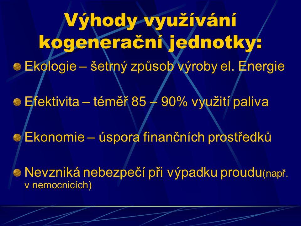Výhody využívání kogenerační jednotky: Ekologie – šetrný způsob výroby el. Energie Efektivita – téměř 85 – 90% využití paliva Ekonomie – úspora finanč