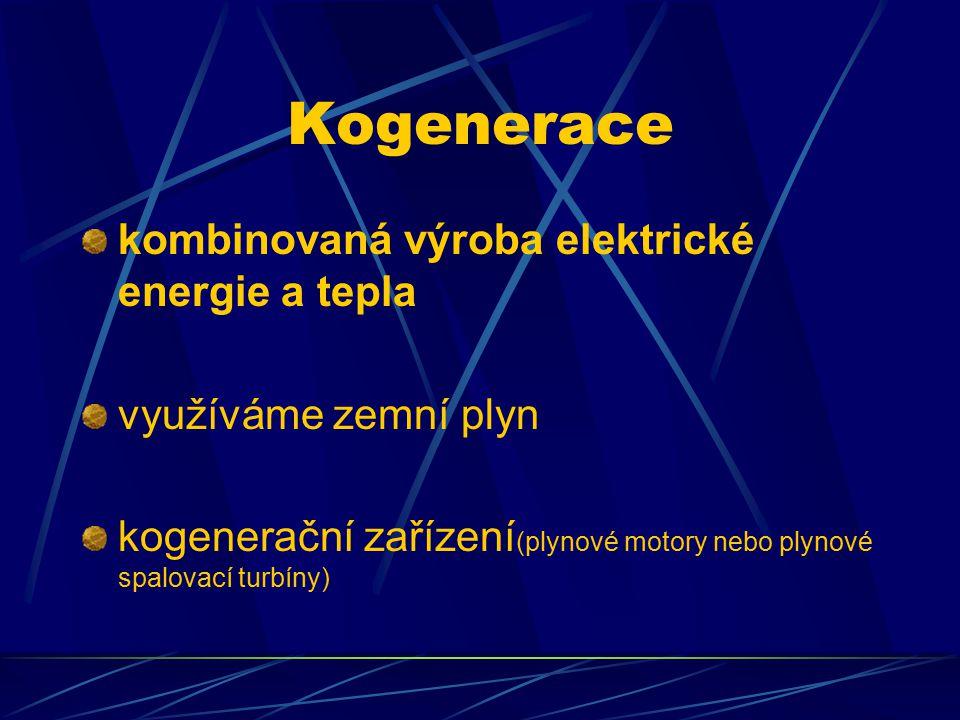 Kogenerace kombinovaná výroba elektrické energie a tepla využíváme zemní plyn kogenerační zařízení (plynové motory nebo plynové spalovací turbíny)