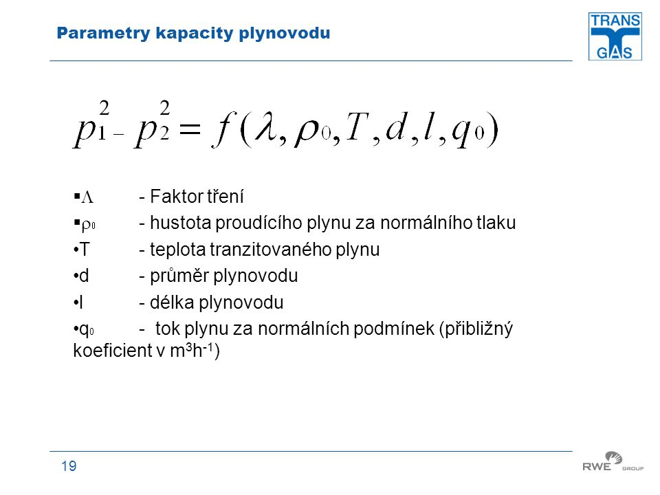 19 Parametry kapacity plynovodu   - Faktor tření    - hustota proudícího plynu za normálního tlaku T - teplota tranzitovaného plynu d - průměr