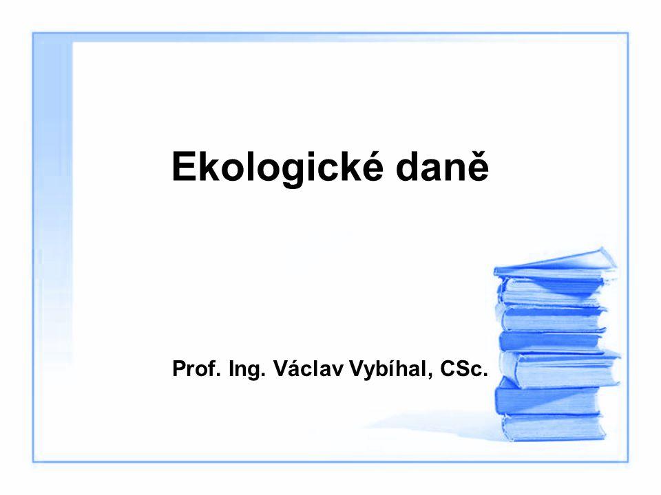 Ekologické daně Prof. Ing. Václav Vybíhal, CSc.