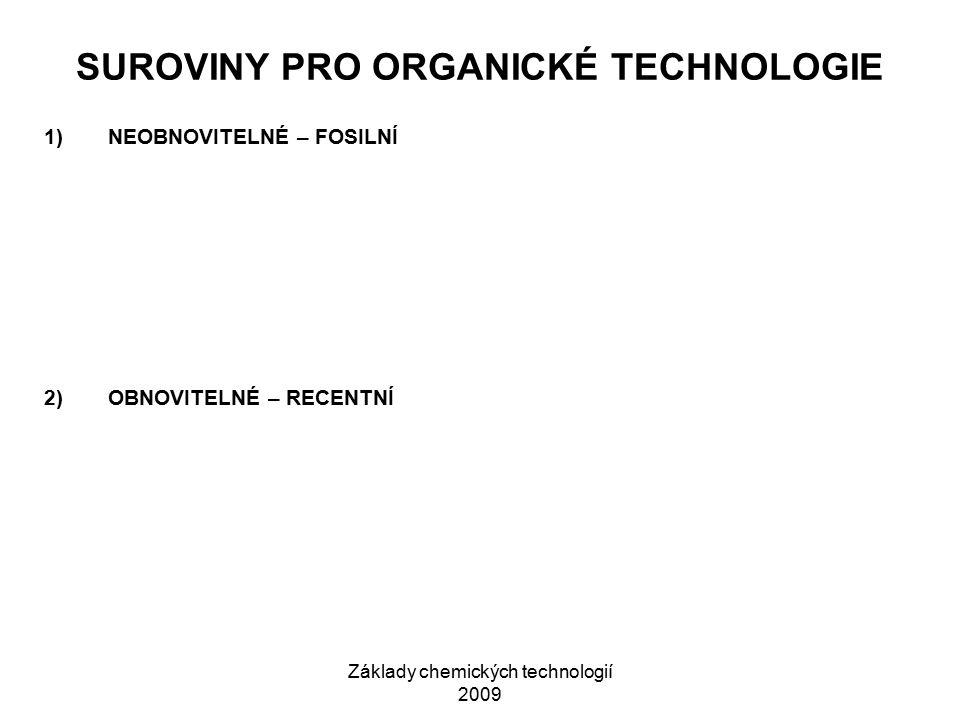 Základy chemických technologií 2009 SUROVINY PRO ORGANICKÉ TECHNOLOGIE 1)NEOBNOVITELNÉ – FOSILNÍ 2)OBNOVITELNÉ – RECENTNÍ