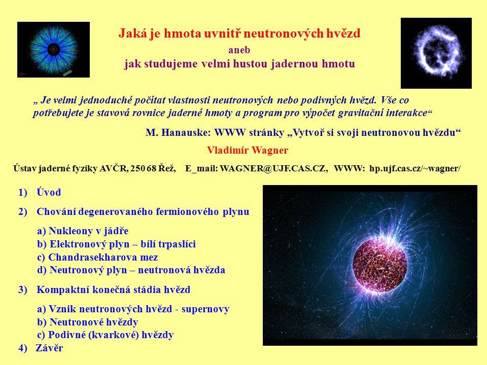 Úvod Hustota v nitru neutronových – i o řád větší než hustota jádra Odhady počtu neutronových hvězd v Galaxii - ~ 10 9 reprezentují okolo 1 % její hmoty Pozorujeme: 1) pulsary – rotující neutronové hvězdy 2) kompaktní zdroje rentgenova záření – některé z nich jsou neutronové hvězdy v těsné dvojhvězdě s normální hvězdou Kompaktní konečná stádia hvězd: 1) Bílí trpaslíci – degenerovaný elektronový plyn 2) Neutronové hvězdy – degenerovaný neutronový plyn 3) Černé díry Laboratoř ke studiu chladné velmi husté hmoty – možná i velmi exotické formy, mezonový kondenzát (pí nebo K mezony), hyperonová hmota, chladné kvark-glunové plazma, podivné kvark-gluonové plazma.