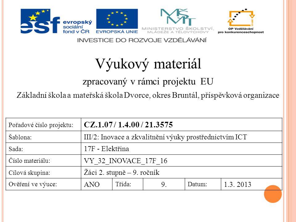 Výukový materiál zpracovaný v rámci projektu EU Základní škola a mateřská škola Dvorce, okres Bruntál, příspěvková organizace Pořadové číslo projektu: CZ.1.07 / 1.4.00 / 21.3575 Šablona: III/2: Inovace a zkvalitnění výuky prostřednictvím ICT Sada: 17F - Elektřina Číslo materiálu: VY_32_INOVACE_17F_16 Cílová skupina: Žáci 2.