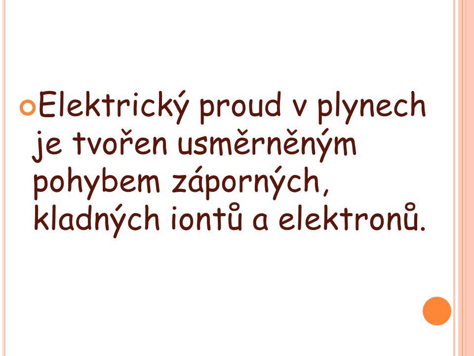 Elektrický proud v plynech je tvořen usměrněným pohybem záporných, kladných iontů a elektronů.