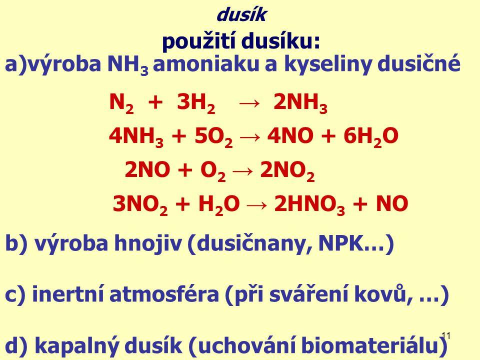 11 a)výroba NH 3 amoniaku a kyseliny dusičné b) výroba hnojiv (dusičnany, NPK…) c) inertní atmosféra (při sváření kovů, …) d) kapalný dusík (uchování