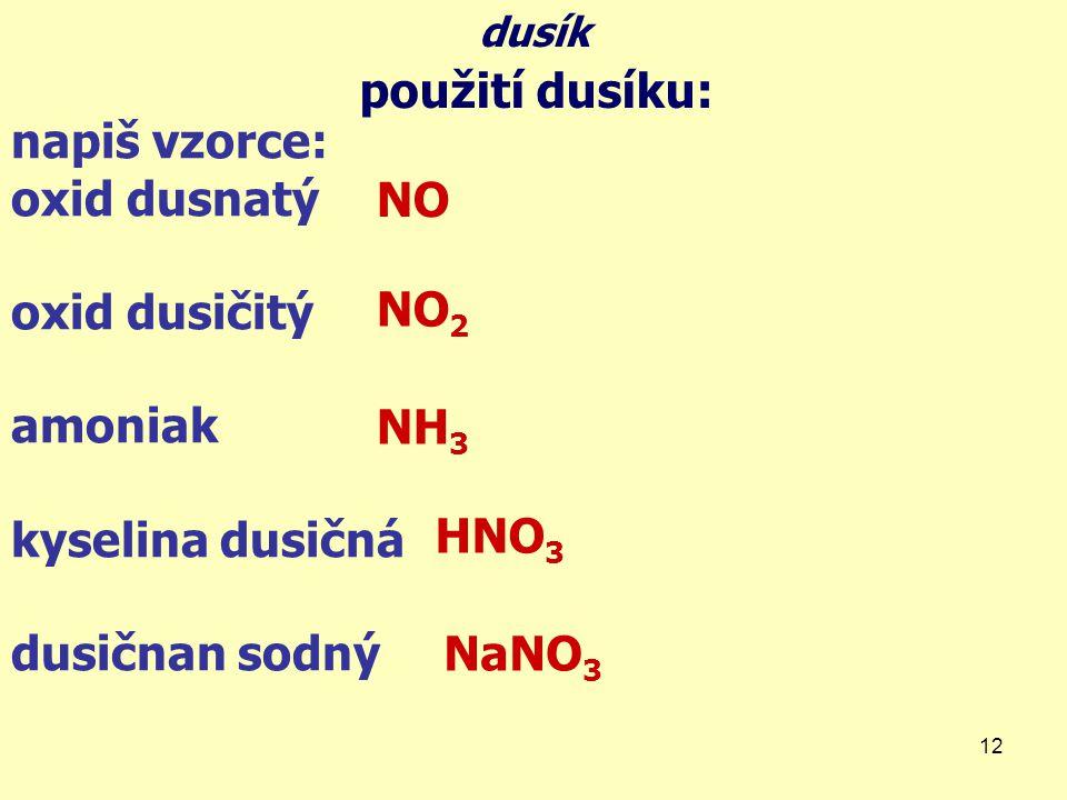 12 napiš vzorce: oxid dusnatý oxid dusičitý amoniak kyselina dusičná dusičnan sodný dusík použití dusíku: NH 3 NO NO 2 HNO 3 NaNO 3