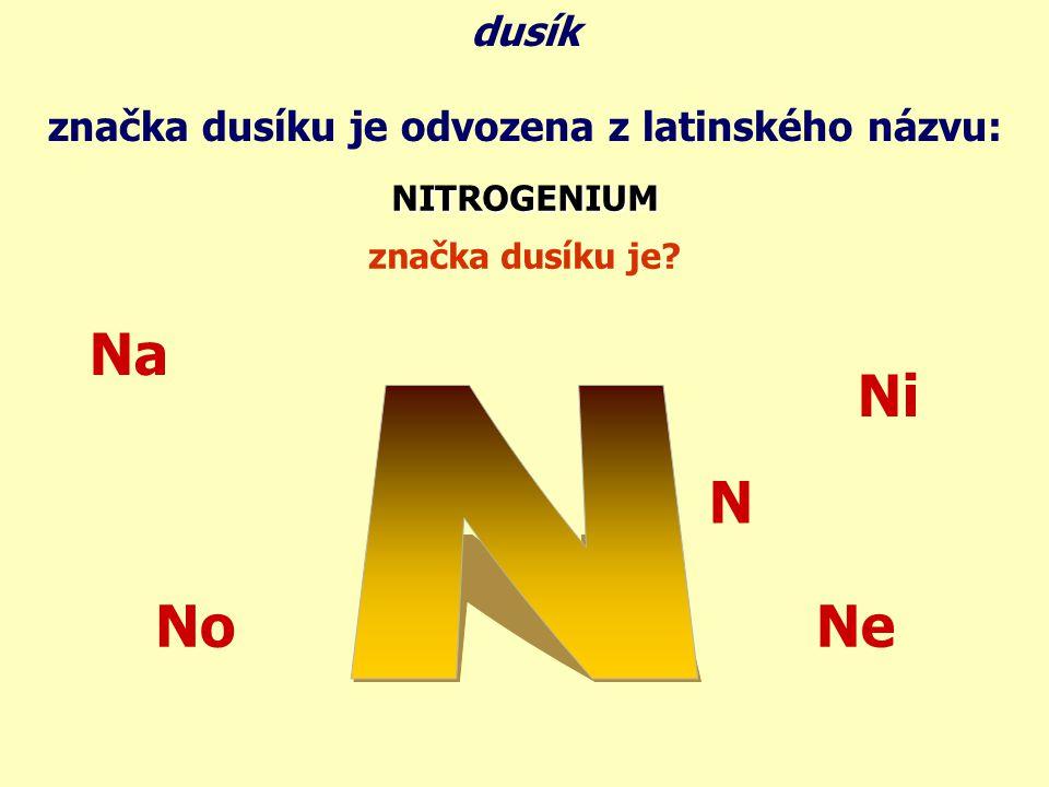 značka dusíku je odvozena z latinského názvu: NITROGENIUM značka dusíku je? dusík Na No Ni Ne N