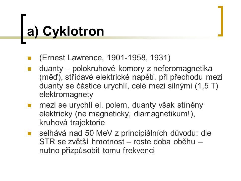 a) Cyklotron (Ernest Lawrence, 1901-1958, 1931) duanty – polokruhové komory z neferomagnetika (měď), střídavé elektrické napětí, při přechodu mezi dua