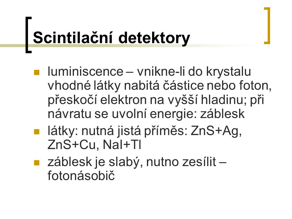 Scintilační detektory luminiscence – vnikne-li do krystalu vhodné látky nabitá částice nebo foton, přeskočí elektron na vyšší hladinu; při návratu se
