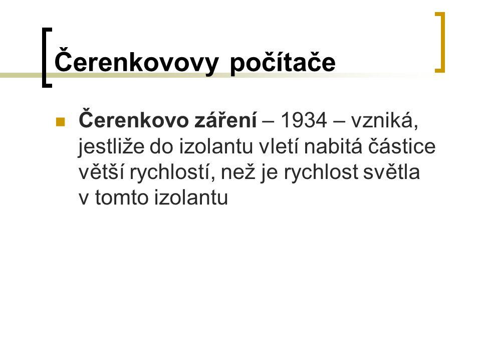 Čerenkovovy počítače Čerenkovo záření – 1934 – vzniká, jestliže do izolantu vletí nabitá částice větší rychlostí, než je rychlost světla v tomto izola