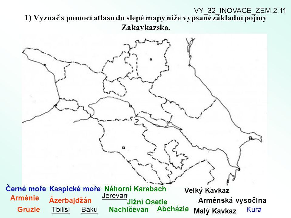 1) Vyznač s pomocí atlasu do slepé mapy níže vypsané základní pojmy Zakavkazska. Arménie Gruzie Ázerbajdžán TbilisiBaku Jerevan Nachičevan Jižní Oseti