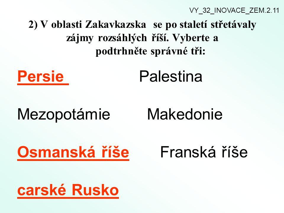 2) V oblasti Zakavkazska se po staletí střetávaly zájmy rozsáhlých říší. Vyberte a podtrhněte správné tři: Persie Palestina Mezopotámie Makedonie Osma