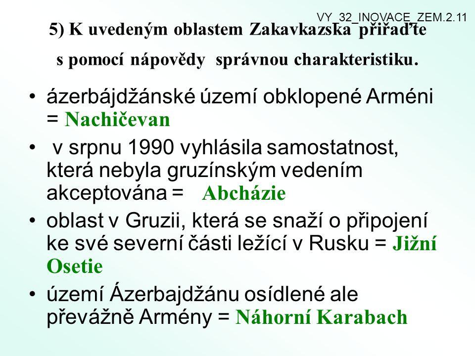 5) K uvedeným oblastem Zakavkazska přiřaďte s pomocí nápovědy správnou charakteristiku. ázerbájdžánské území obklopené Arméni = Nachičevan v srpnu 199