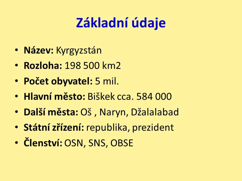 Základní údaje Název: Kyrgyzstán Rozloha: 198 500 km2 Počet obyvatel: 5 mil. Hlavní město: Biškek cca. 584 000 Další města: Oš, Naryn, Džalalabad Stát