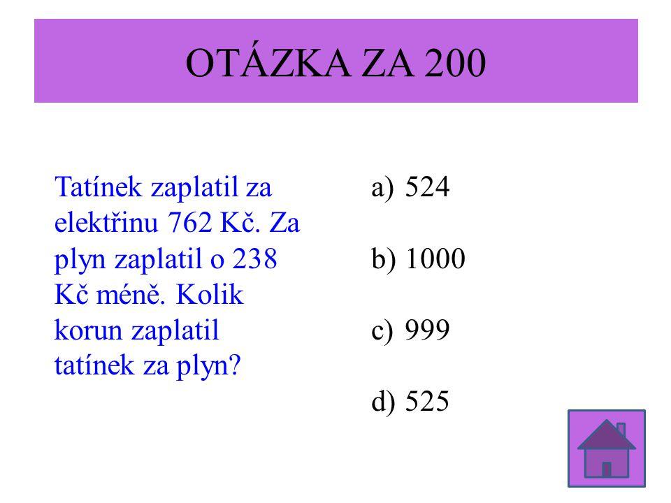 OTÁZKA ZA 200 Tatínek zaplatil za elektřinu 762 Kč. Za plyn zaplatil o 238 Kč méně. Kolik korun zaplatil tatínek za plyn? a)524 b)1000 c)999 d)525