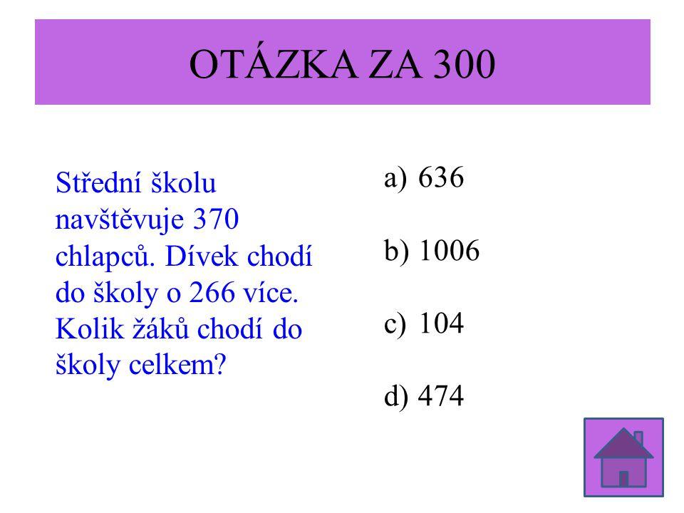 OTÁZKA ZA 300 Střední školu navštěvuje 370 chlapců. Dívek chodí do školy o 266 více. Kolik žáků chodí do školy celkem? a)636 b)1006 c)104 d)474