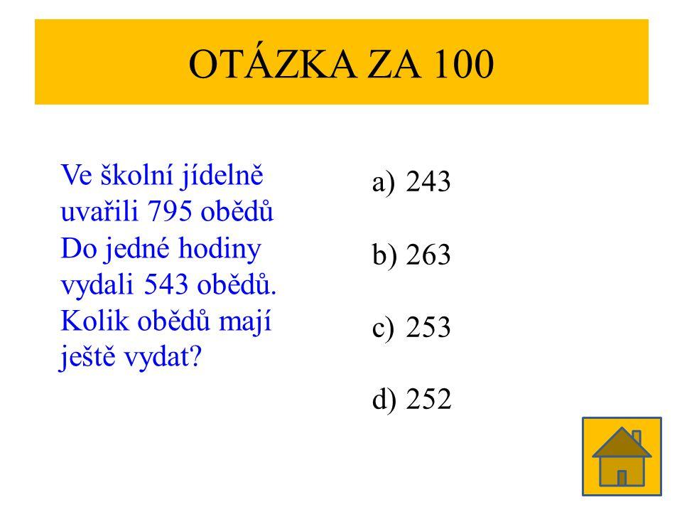 OTÁZKA ZA 100 Ve školní jídelně uvařili 795 obědů Do jedné hodiny vydali 543 obědů. Kolik obědů mají ještě vydat? a)243 b)263 c)253 d)252