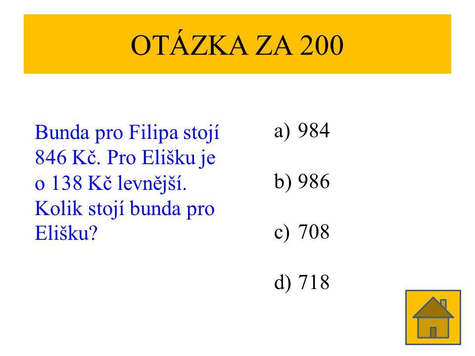 OTÁZKA ZA 200 Bunda pro Filipa stojí 846 Kč. Pro Elišku je o 138 Kč levnější. Kolik stojí bunda pro Elišku? a)984 b)986 c)708 d)718