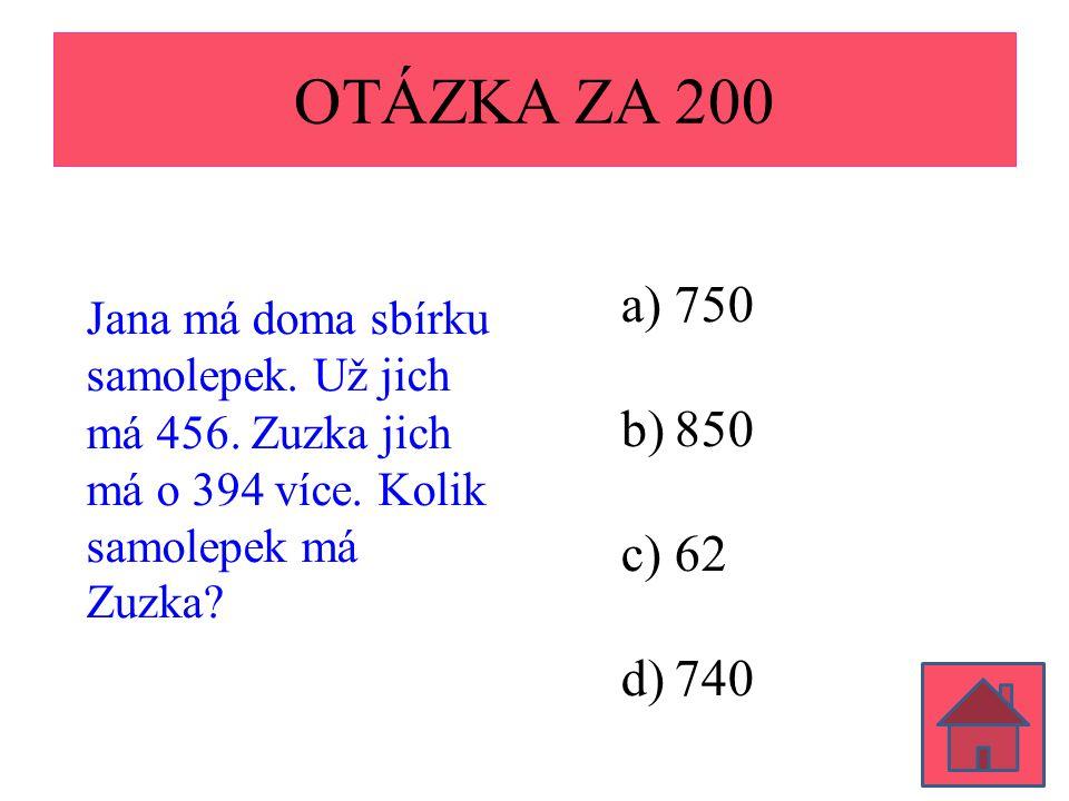 OTÁZKA ZA 200 Jana má doma sbírku samolepek. Už jich má 456. Zuzka jich má o 394 více. Kolik samolepek má Zuzka? a)750 b)850 c)62 d)740