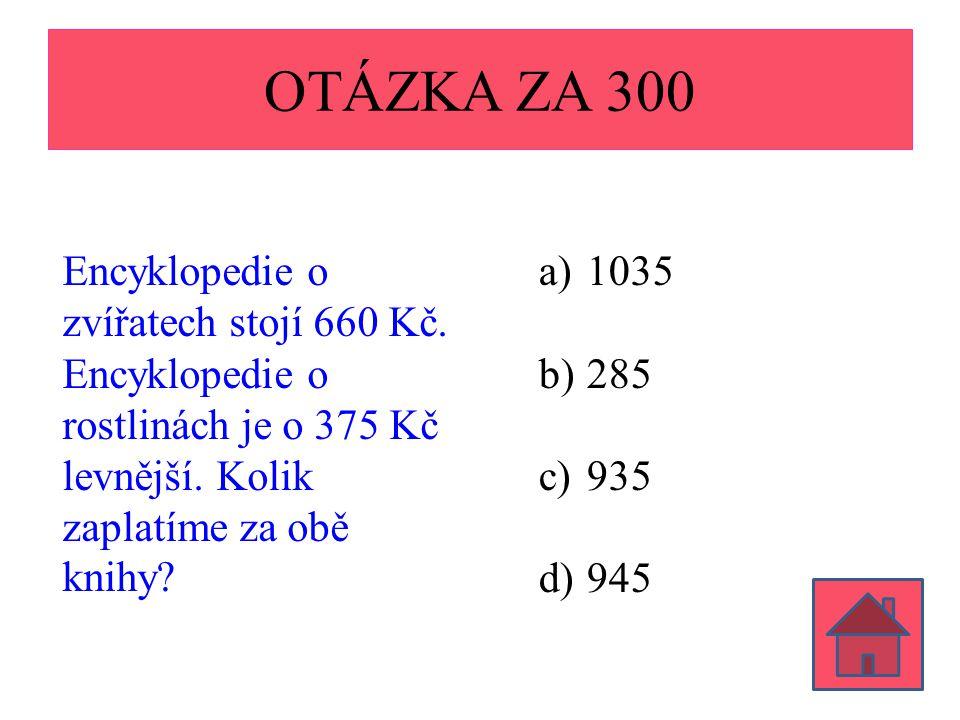 OTÁZKA ZA 300 Encyklopedie o zvířatech stojí 660 Kč. Encyklopedie o rostlinách je o 375 Kč levnější. Kolik zaplatíme za obě knihy? a)1035 b)285 c)935