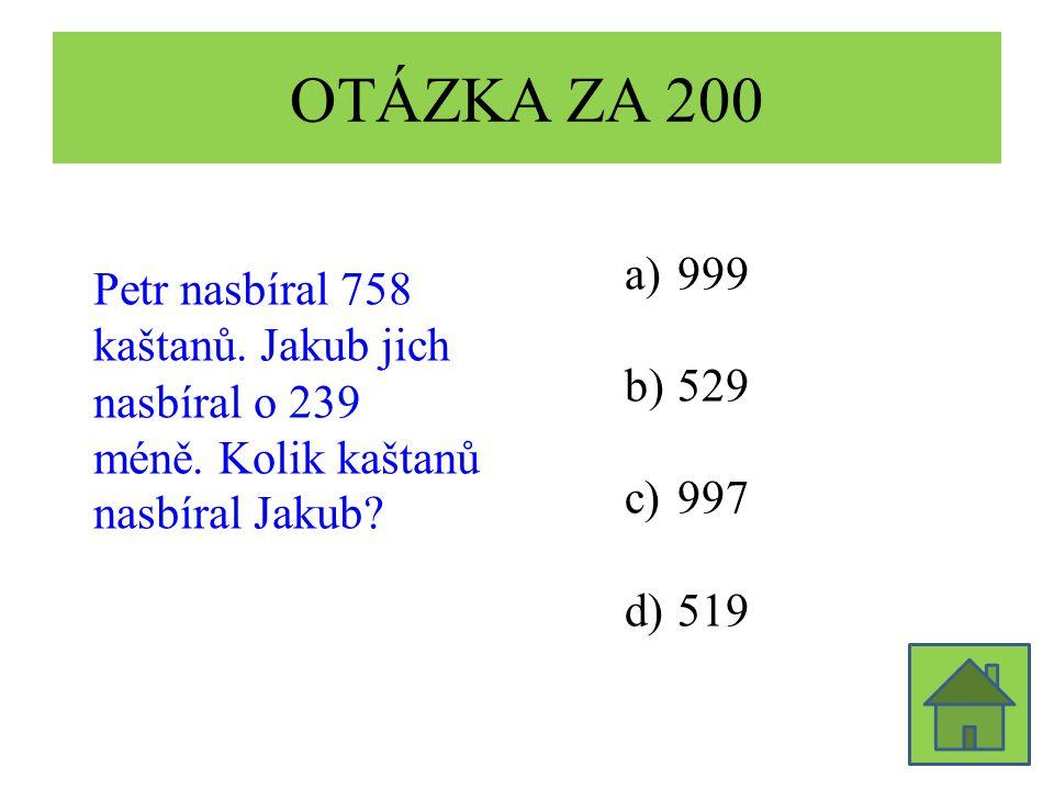 OTÁZKA ZA 200 Petr nasbíral 758 kaštanů. Jakub jich nasbíral o 239 méně. Kolik kaštanů nasbíral Jakub? a)999 b)529 c)997 d)519