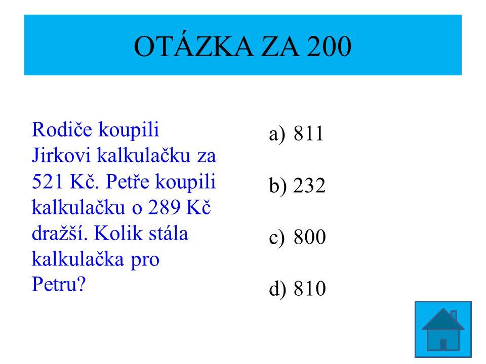 OTÁZKA ZA 200 Rodiče koupili Jirkovi kalkulačku za 521 Kč. Petře koupili kalkulačku o 289 Kč dražší. Kolik stála kalkulačka pro Petru? a)811 b)232 c)8