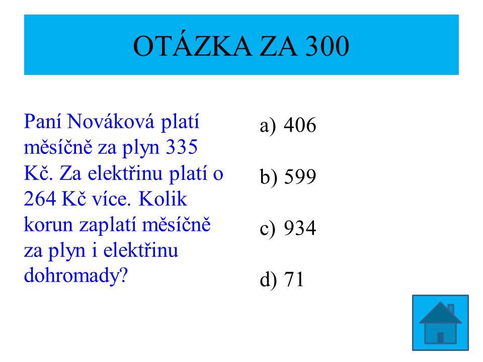 OTÁZKA ZA 300 Paní Nováková platí měsíčně za plyn 335 Kč. Za elektřinu platí o 264 Kč více. Kolik korun zaplatí měsíčně za plyn i elektřinu dohromady?