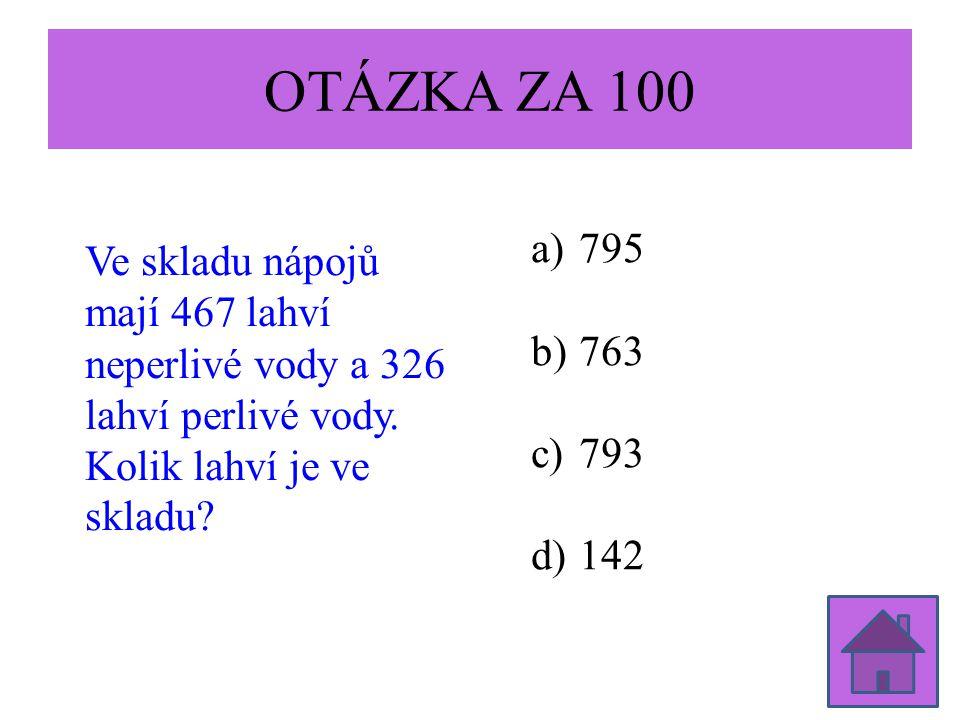 OTÁZKA ZA 100 Ve skladu nápojů mají 467 lahví neperlivé vody a 326 lahví perlivé vody. Kolik lahví je ve skladu? a)795 b)763 c)793 d)142