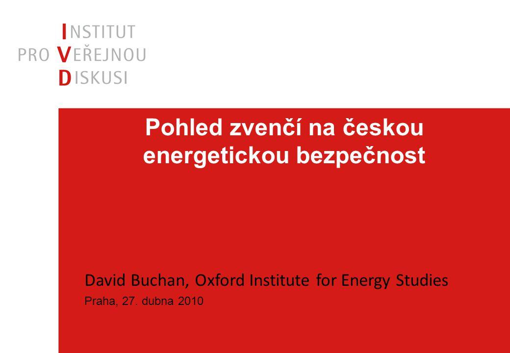 Pohled zvenčí na českou energetickou bezpečnost David Buchan, Oxford Institute for Energy Studies Praha, 27. dubna 2010
