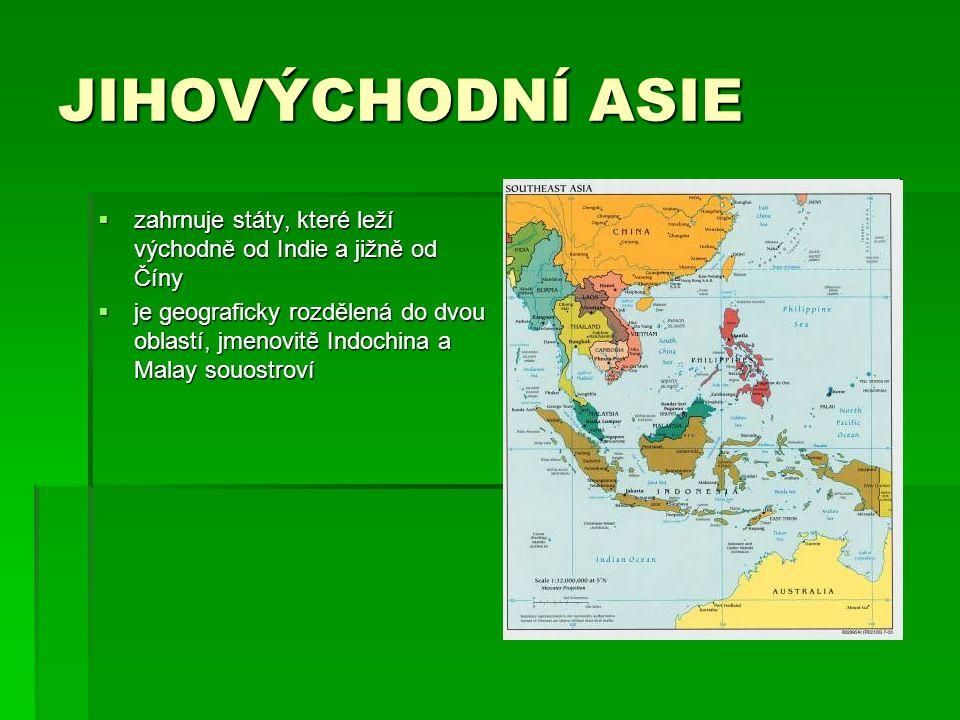 JIHOVÝCHODNÍ ASIE  zahrnuje státy, které leží východně od Indie a jižně od Číny  je geograficky rozdělená do dvou oblastí, jmenovitě Indochina a Malay souostroví