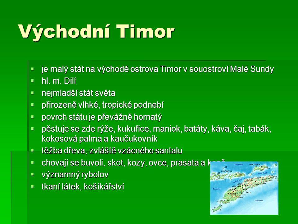Východní Timor  je malý stát na východě ostrova Timor v souostroví Malé Sundy  hl. m. Dilí  nejmladší stát světa  přirozeně vlhké, tropické podneb