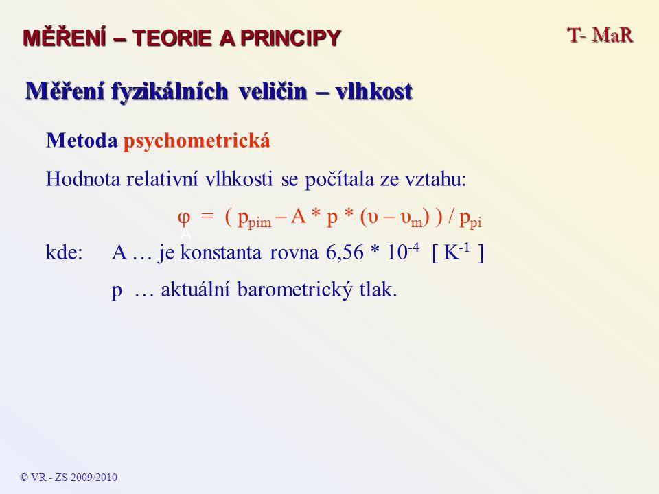 T- MaR MĚŘENÍ – TEORIE A PRINCIPY © VR - ZS 2009/2010 A Měření fyzikálních veličin – vlhkost Metoda psychometrická Hodnota relativní vlhkosti se počítala ze vztahu:  = ( p pim – A * p * (υ – υ m ) ) / p pi kde:A … je konstanta rovna 6,56 * 10 -4 [ K -1 ] p … aktuální barometrický tlak.