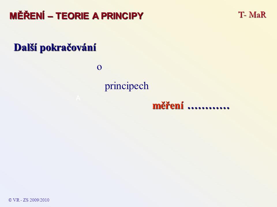 T- MaR MĚŘENÍ – TEORIE A PRINCIPY © VR - ZS 2009/2010 A Další pokračování o principech měření …………