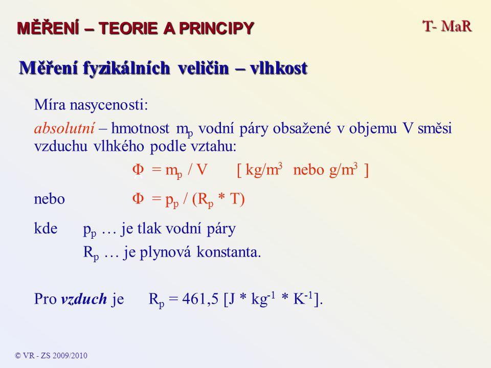 T- MaR MĚŘENÍ – TEORIE A PRINCIPY © VR - ZS 2009/2010 A Měření fyzikálních veličin – vlhkost Míra nasycenosti: relativní – poměr hmotnosti m p vodní páry a hmotnosti M tohoto nasyceného (obecně) plynu (vzduchu) – při shodném objemu plynu byl za dané teploty a při daném tlaku nasycen:  = m p / M [ - ; případně % ] nebo  = ρ p / ρ pi = p p / p pi kde ρ pi … je hodnota udávající kolik % z maxima je vzduch (plyn) ještě schopen pojmout p pi … je tlak vodní páry při nasyceném vlhkém vzduchu (plynu).