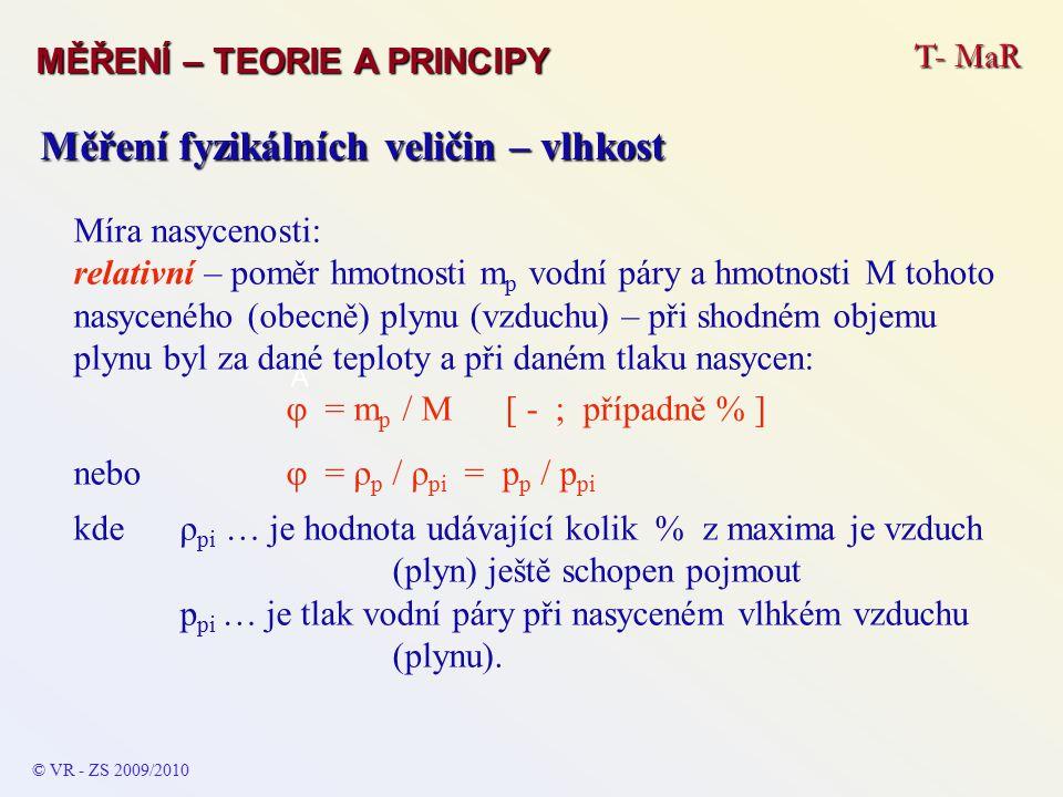 T- MaR MĚŘENÍ – TEORIE A PRINCIPY © VR - ZS 2009/2010 A Měření fyzikálních veličin – vlhkost Míra nasycenosti: měrná – udává se poměrem hmotnosti vodní páry m p a hmotnosti suchého vzduchu m V a slouží jako porovnávací hodnota:  = m p / m V [ - ; případně % ].