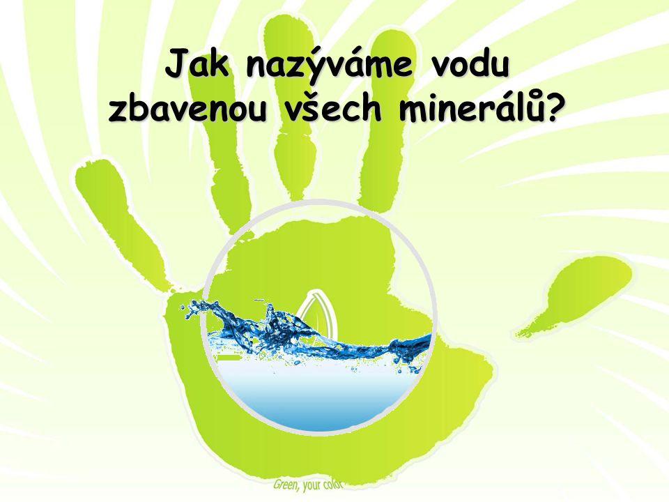 Jak nazýváme vodu zbavenou všech minerálů?