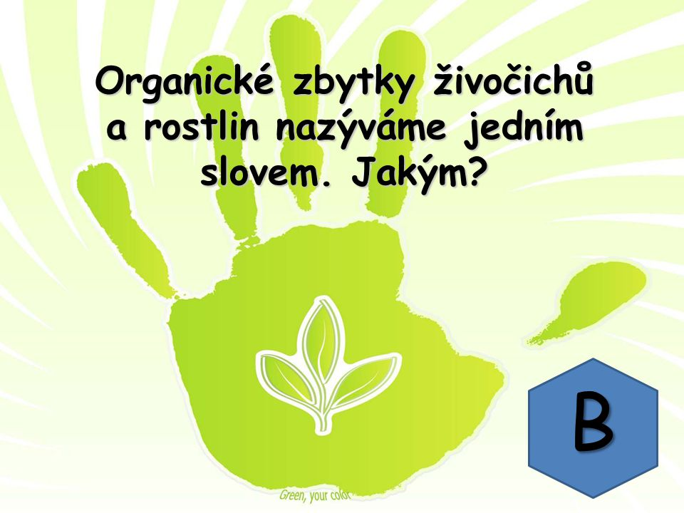 Organické zbytky živočichů a rostlin nazýváme jedním slovem. Jakým B