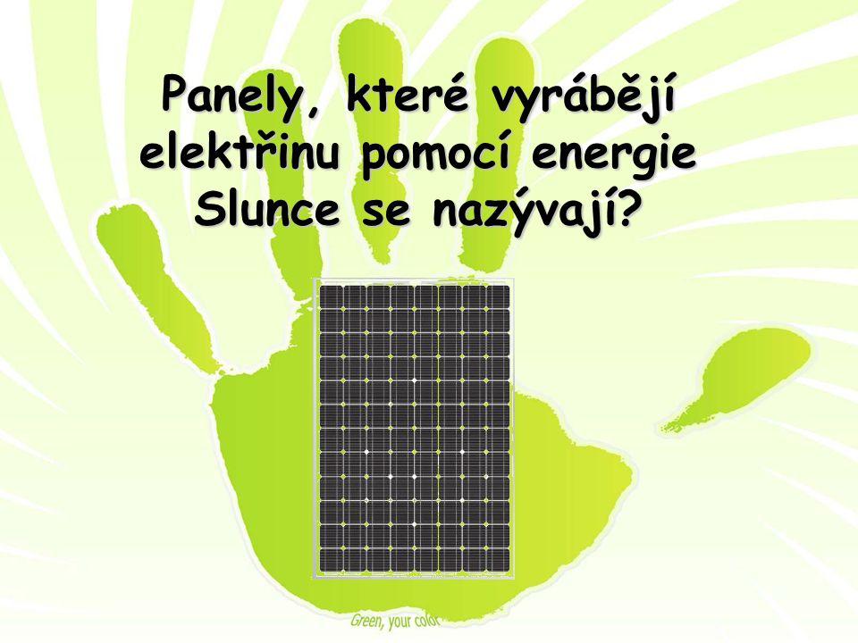 Panely, které vyrábějí elektřinu pomocí energie Slunce se nazývají?