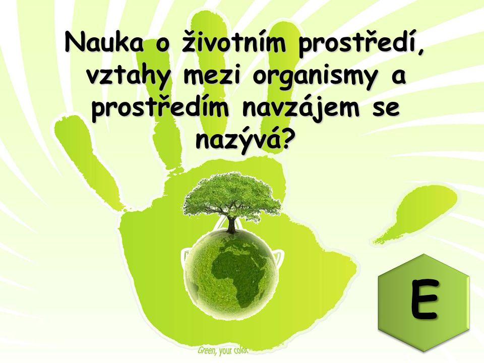 Nauka o životním prostředí, vztahy mezi organismy a prostředím navzájem se nazývá? E