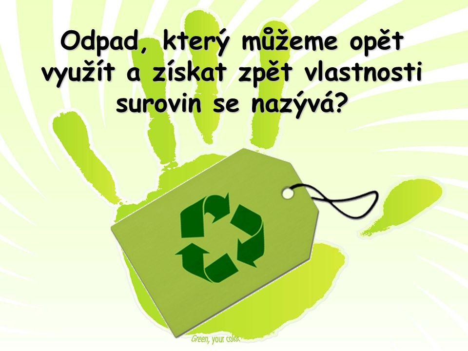 Odpad, který můžeme opět využít a získat zpět vlastnosti surovin se nazývá?
