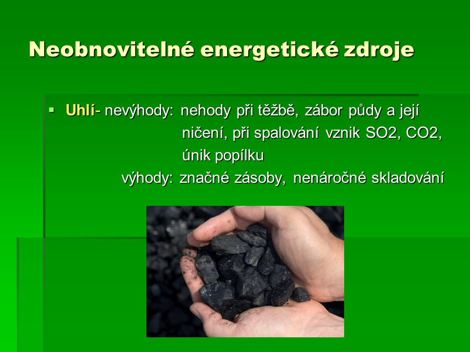 Neobnovitelné energetické zdroje  Uhlí- nevýhody: nehody při těžbě, zábor půdy a její ničení, při spalování vznik SO2, CO2, ničení, při spalování vznik SO2, CO2, únik popílku únik popílku výhody: značné zásoby, nenáročné skladování výhody: značné zásoby, nenáročné skladování