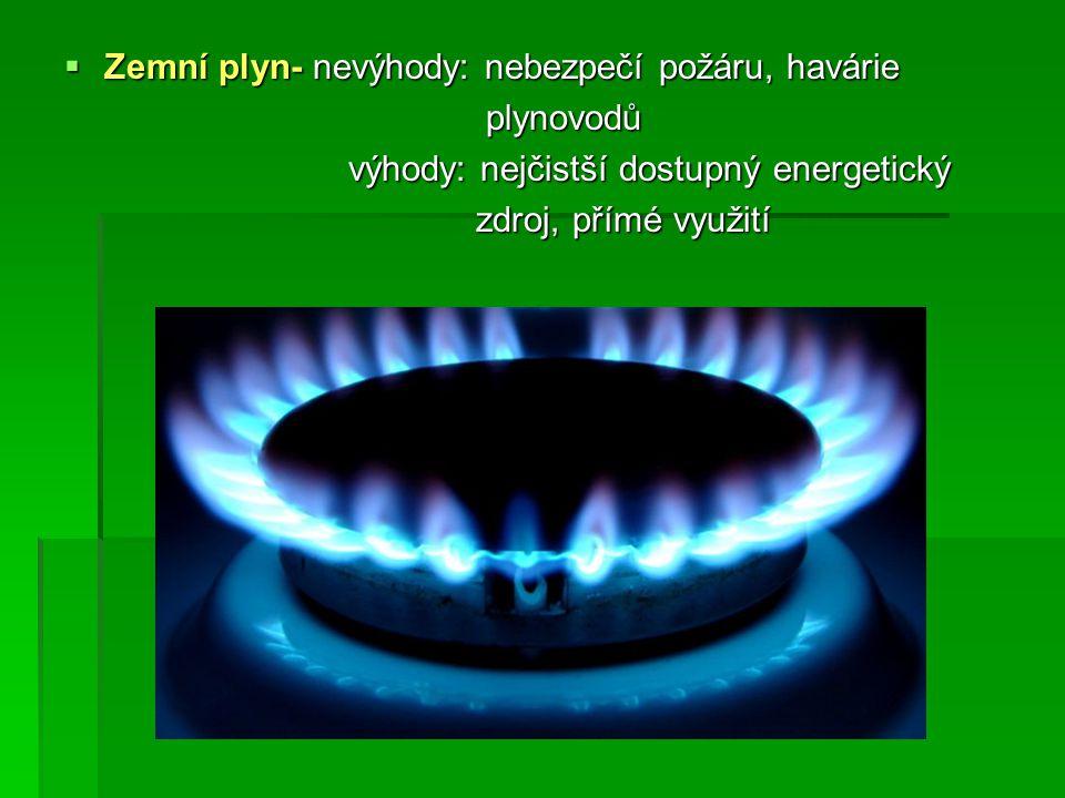  Zemní plyn- nevýhody: nebezpečí požáru, havárie plynovodů plynovodů výhody: nejčistší dostupný energetický výhody: nejčistší dostupný energetický zdroj, přímé využití zdroj, přímé využití