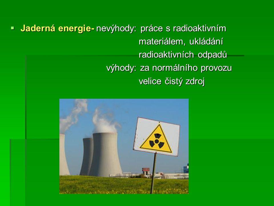 Jaderná energie- nevýhody: práce s radioaktivním materiálem, ukládání materiálem, ukládání radioaktivních odpadů radioaktivních odpadů výhody: za normálního provozu výhody: za normálního provozu velice čistý zdroj velice čistý zdroj