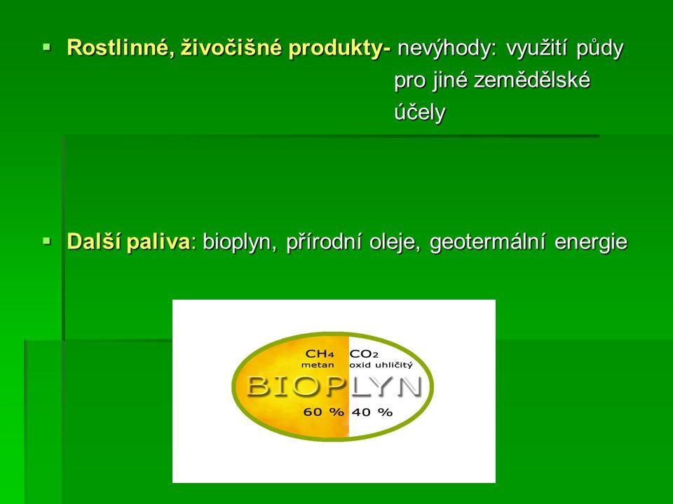  Rostlinné, živočišné produkty- nevýhody: využití půdy pro jiné zemědělské pro jiné zemědělské účely účely  Další paliva: bioplyn, přírodní oleje, geotermální energie